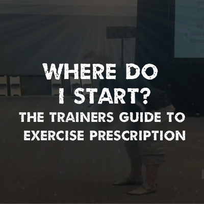 Where Do I Start? The Trainers Guide to Exercise Prescription